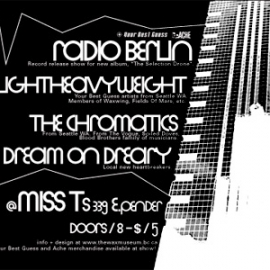 Record release show for The Selection Show: Radio Berlin, Lightheavyweight, The Chromatics (who became the more well-known Chromatics) and Dream On Dreary at Miss T's in Vancouver, 21 September 2001. Poster by JJD.